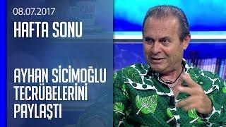 Ayhan Sicimoğlu gördüklerini ve tecrübelerini paylaştı - Hafta Sonu 08.07.2017 Cumartesi