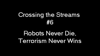 Crossing the Streams #6 - Robots Never Die, Terrorism Never Wins