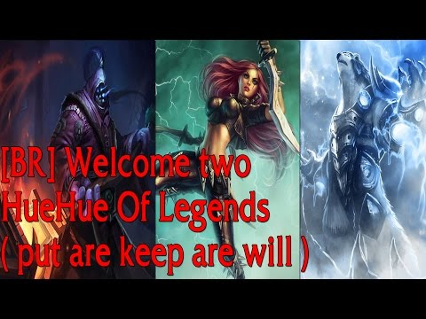 [BR] Welcome two HueHue Of Legends ( put are keep are will )
