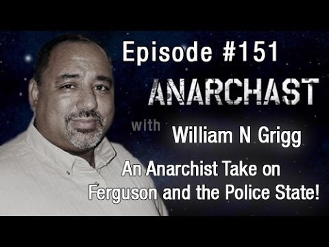 Anarchast Ep. 151 William N Grigg: An Anarchist Take on Spirituality, Ferguson and the Police State!