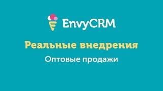 Пример реального внедрения EnvyCRM. Оптовые продажи