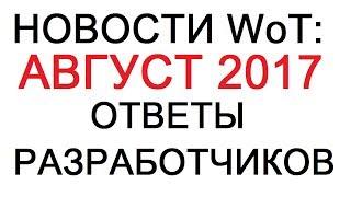 НОВОСТИ WoT: АВГУСТ 2017 Ответы РАЗРАБОТЧИКОВ с оф. форума от 17.08.2017