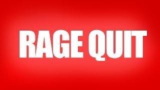 RAGE QUIT.