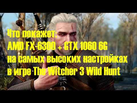 AMD FX-6300 + GTX 1060 6G тест производительности в игре The Witcher 3 Wild Hunt