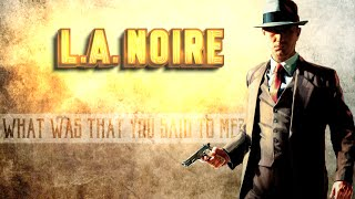 WHAT WAS THAT YOU SAID TO ME? (L.A. Noire)
