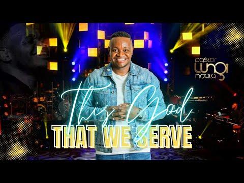 Pastor Lungi Ndala - THIS GOD THAT WE SERVE