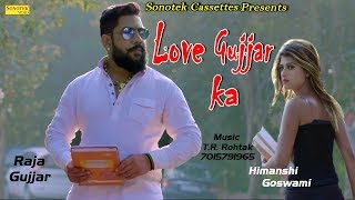 New Haryanvi Song 2018 || Love Gujjar Ka || Raja Gujjar, Himanshi Goswami || Latest Haryanvi Song
