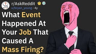 What Incident At Your Work Caused A Mass Firing? (r/AskReddit)