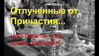 Отлученные от Причастия... Что делать, если храмы закрыты