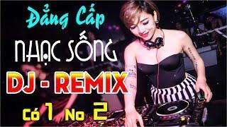 ĐẲNG CẤP NHẠC SỐNG DJ REMIX CỰC MẠNH - CÓ MỘT KHÔNG HAI - NHỮNG CA KHÚC NHẠC TRẺ REMIX MỚI NHẤT 2018