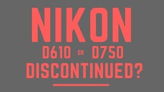 Either Nikon D610 or Nikon D750 DISCONTINUED?
