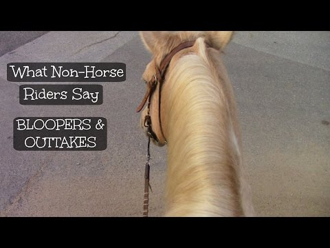 What Non-Horse Riders Say OUTTAKES AND BLOOPERS