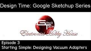 Design Time :  Google Sketchup Series Episode 3  - designing vacuum adapters