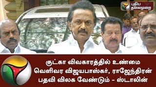 Minister Vijayabhaskar and Rajendran has to resign to bring out truths in Gutka issue - Stalin