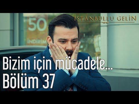İstanbullu Gelin 37. Bölüm - Bizim İçin Mücadele Edeceğim