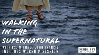 Walking in the Supernatural- Ps Michael John Francis