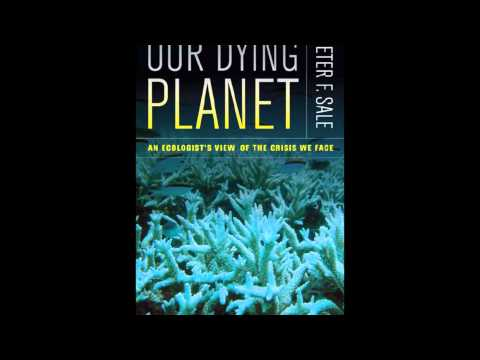 Dr. Peter Sale, A Global Environmental Crisis: The Fate of Coral Reefs and Our Oceans