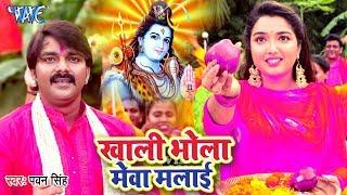#Pawan_Singh का सबसे हिट काँवर गीत 2019    खाली भोला मेवा मलाई    New Bhojpuri Kanwar Song
