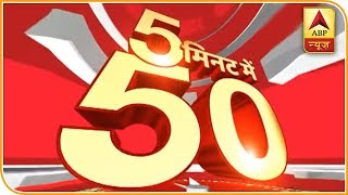 Watch 50 Top News Of The Day In Five Minutes | ABPNews