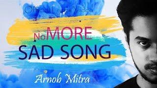 No more sad song   Arnob Mitra   Lyrics Video   4k  Bangla New Song 2017