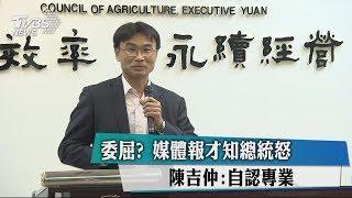 媒體報才知總統怒 農委會陳吉仲:自認專業