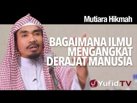 Mutiara Hikmah: Bagaimana Ilmu Mengangkat Derajat Manusia - Ustadz Abu Qotadah