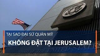 Tại sao Đại sứ quán Mỹ không đặt tại Jerusalem | VTC1