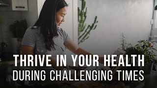 Thrive in Your Health during Challenging Times