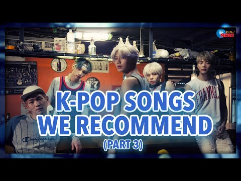 K-POP SONGS WE RECOMMEND (PART 3)
