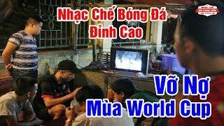 Nhạc Chế Bóng Đá | VỠ NỢ MÙA WORLD CUP | Nghe Để Tránh