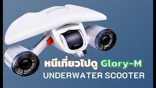 #หนีเที่ยว  ไปดูสินค้า GLORY M กับ UNDERWATER SCOOTER
