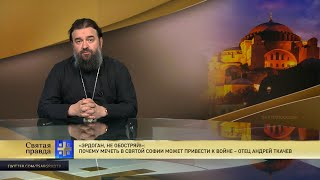 """""""Эрдоган, не обостряй!"""": Почему мечеть в Святой Софии может привести к войне – отец Андрей Ткачев"""