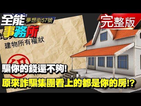 台灣-夢想街之全能事務所-20180911 騙你的錢還不夠! 原來詐騙集團看上的都是你的房!?