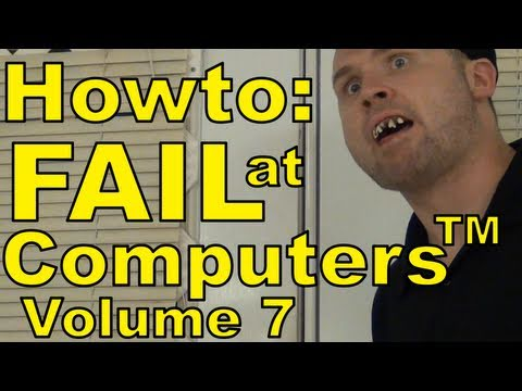 How to Fail at Computers™: Volume 7