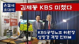 김제동 KBS 미쳤다---KBS공영노조 위원장 성창경 격정 인터뷰 윤칼세초대석(2018.10.09)