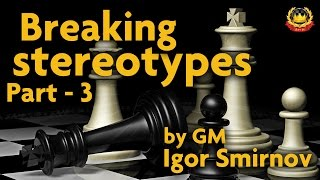 Breaking Stereotypes Part - 3 by GM Igor Smirnov