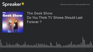 The Geek Show Podcast- Do You Think TV Shows Should Last Forever ?