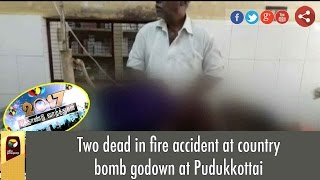 Two dead in fire accident at country bomb godown at Pudukkottai