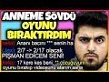 ANNEME SÖVDÜ, OYUNU BIRAKTIRDIM!!