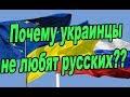 Почему украинцы не любят русских? Вся правда только здесь и сейчас 2018