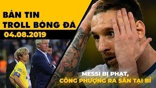 Bản tin Troll Bóng Đá 04.08: Messi nhận án phạt, Công Phượng ra sân trên đất Bỉ