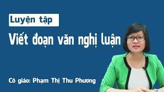Luyện tập viết đoạn văn nghị luận - Ngữ Văn 12 – Cô: Phạm Thị Thu Phương.