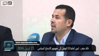 مصر العربية | خالد متعب : ليس امامنا إلا التوصل إلى مفهموم الاندماج السياسي