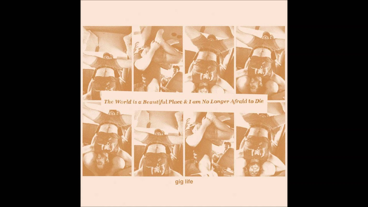 The World Is A Beautiful Place I Am No Longer Afraid To Die Gig Life Youtube