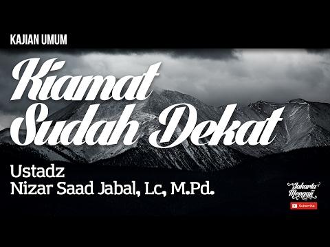Kajian Islam : Kiamat Sudah Dekat - Ustad Nizar Saad Jabal, Lc,  M.Pd.
