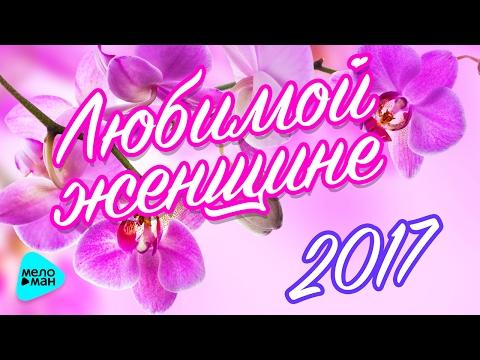 Любимой женщине 2017 (Красивые песни о любви)