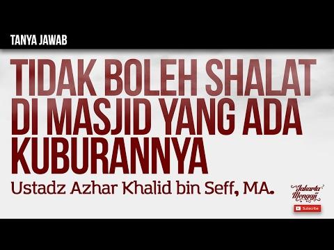 Tanya Jawab : Tidak Boleh Shalat Di Masjid Yang Ada Kuburannya - Ustadz Azhar Khalid bin Seff, MA.