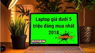 Laptop dưới 5 triệu bền, đẹp đáng mua nhất 2018