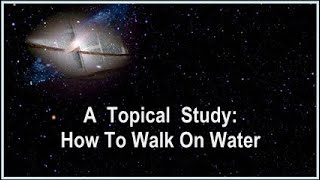 Topical Study:  How To Walk On Water