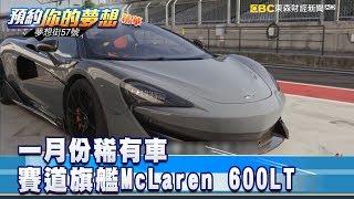 一月份稀有車 賽道旗艦McLaren 600LT 《57夢想街 預約你的夢想 精華篇》2019 03 05
